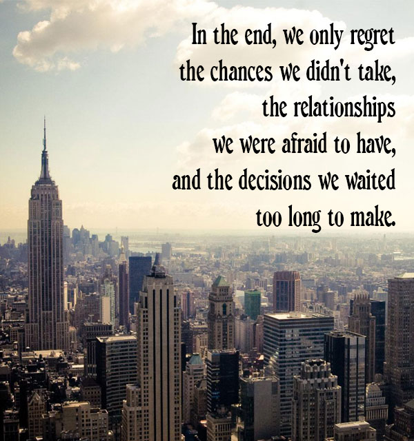in-the-end-we-only-regret-the-chances-we-didnt-take-the-relationships-we-were-afraid-to-have-and-the-deciions-we-waited-too-long-to-make